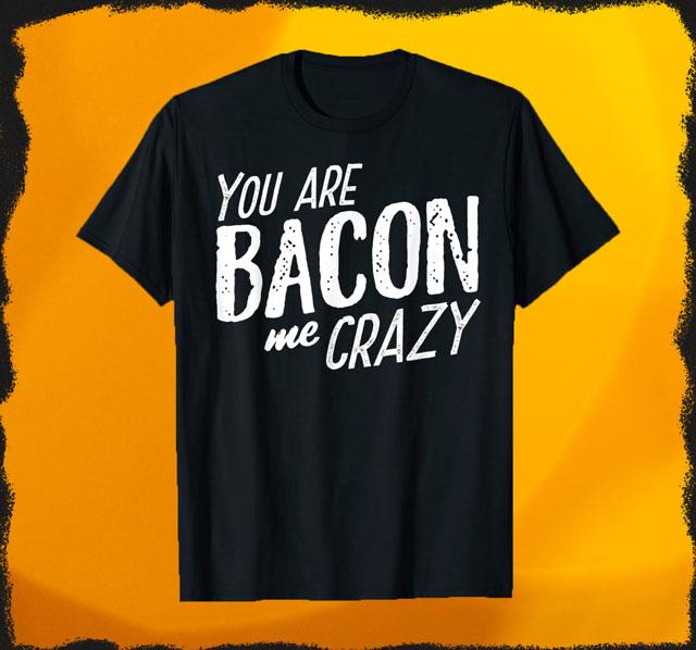 You Are Bacon me Crazy T-Shirt für Damen und Herren